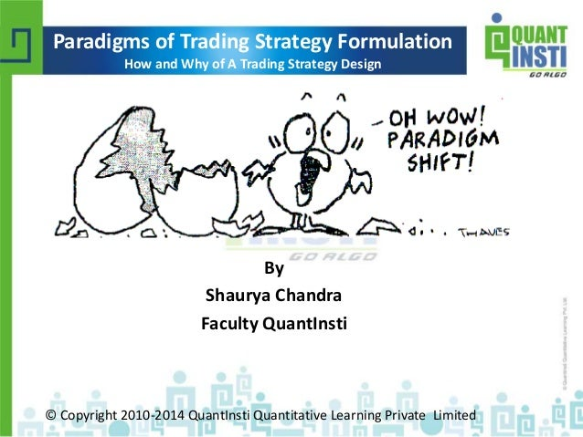 Paradigms of Trading Strategy Formulation  How and Why of A Trading Strategy Design  By  Shaurya Chandra  Faculty QuantIns...