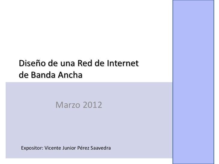 Diseño de una Red de Internetde Banda Ancha               Marzo 2012Expositor: Vicente Junior Pérez Saavedra              ...