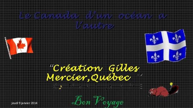 """Le Canada d'un océan a l'autre  """"Création Gilles Mercier,Québec `' jeudi 9 janvier 2014  Bon Voyage"""