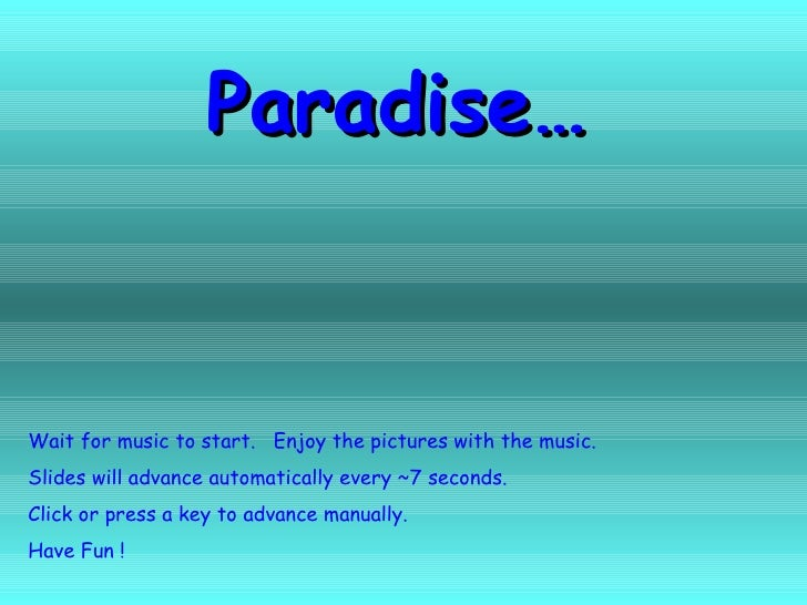 Paradise… Wait for music to start.  Enjoy the pictures with the music. Slides will advance automatically every ~7 seconds....