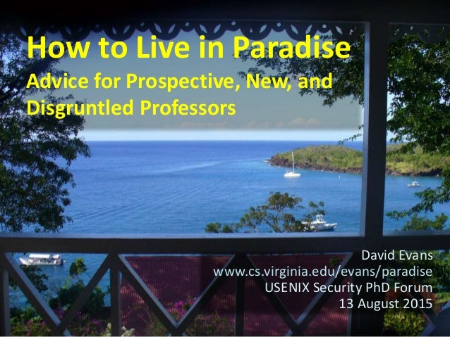 How to Live in Paradise Advice for Prospective, New, and Disgruntled Professors David Evans www.cs.virginia.edu/evans/para...
