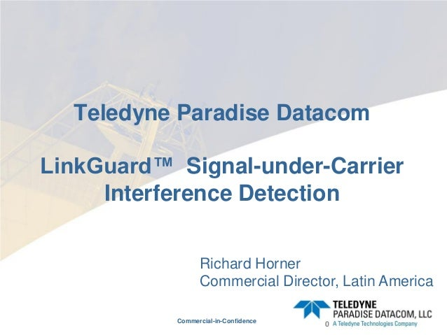 Commercial-in-Confidence Teledyne Paradise Datacom LinkGuard™ Signal-under-Carrier Interference Detection 0 Richard Horner...