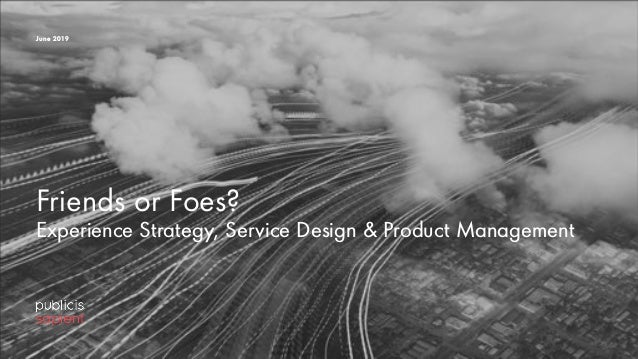 Friends or Foes? Experience Strategy, Service Design & Product Management June 2019
