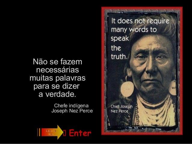 Não se fazem  necessáriasmuitas palavras para se dizer   a verdade.        Chefe indígena       Joseph Nez Perce    Ligue ...