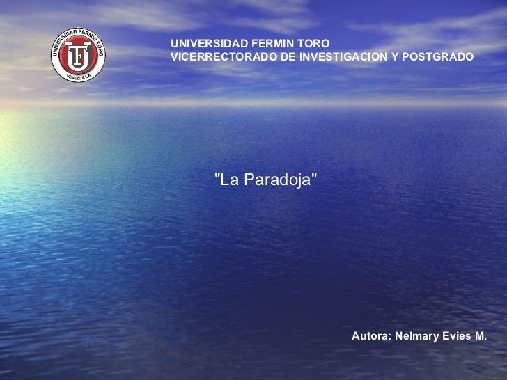"""UNIVERSIDAD FERMIN TORO VICERRECTORADO DE INVESTIGACION Y POSTGRADO Autora: Nelmary Evies M. """"La Paradoja"""""""