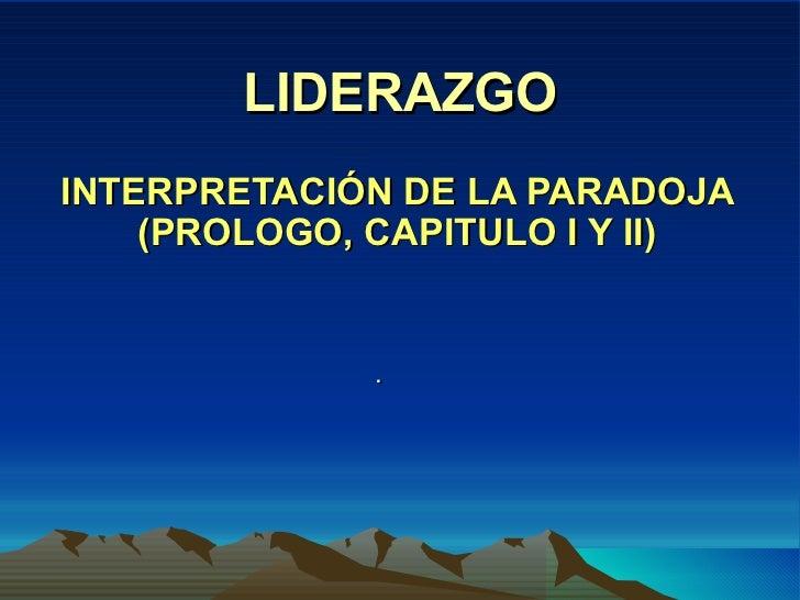 LIDERAZGO INTERPRETACIÓN DE LA PARADOJA (PROLOGO, CAPITULO I Y II) .