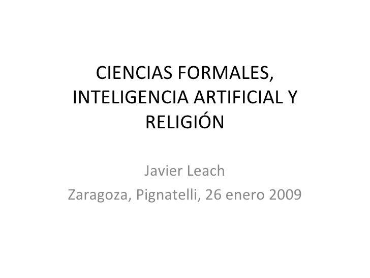 CIENCIAS FORMALES, INTELIGENCIA ARTIFICIAL Y RELIGIÓN Javier Leach Zaragoza, Pignatelli, 26 enero 2009
