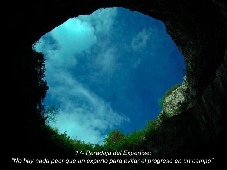 """17- Paradoja del Expertise: """" No hay nada peor que un experto para evitar el progreso en un campo""""."""