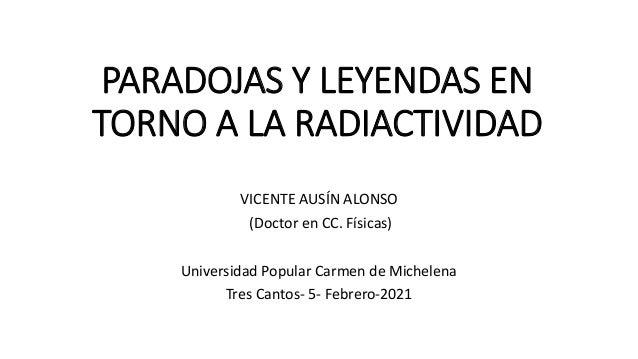 PARADOJAS Y LEYENDAS EN TORNO A LA RADIACTIVIDAD VICENTE AUSÍN ALONSO (Doctor en CC. Físicas) Universidad Popular Carmen d...