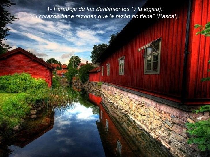 """1- Paradoja de los Sentimientos (y la lógica): """" El corazón tiene razones que la razón no tiene"""" (Pascal)."""
