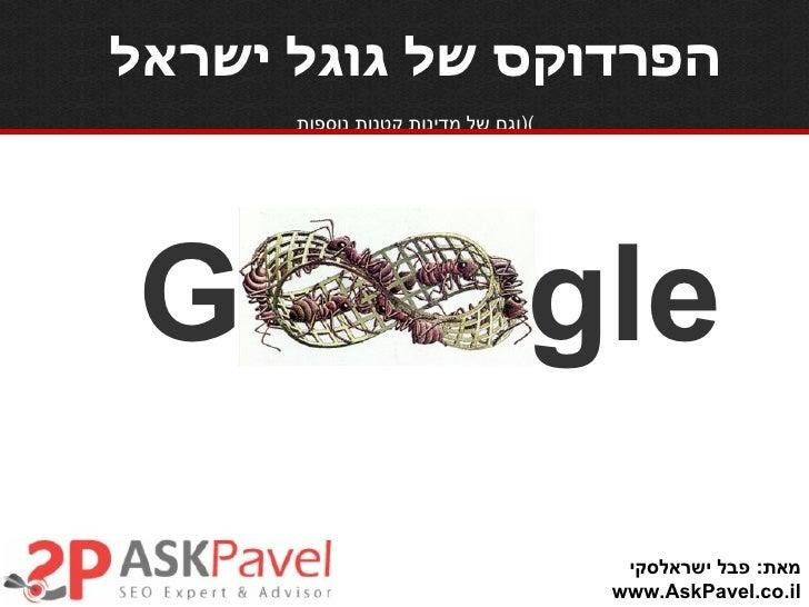 הפרדוקס של גוגל ישראל   ( וגם של מדינות קטנות נוספות ) מאת :  פבל ישראלסקי www.AskPavel.co.il G gle