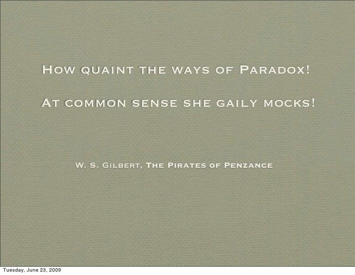 How quaint the ways of Paradox!                At common sense she gaily mocks!                            W. S. Gilbert, ...