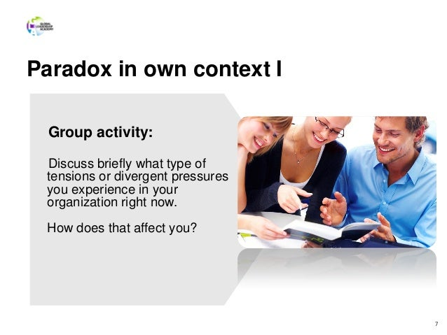Paradox in own context I 7 Group activity: Discuss briefly what type of tensions or divergent pressures you experience in ...