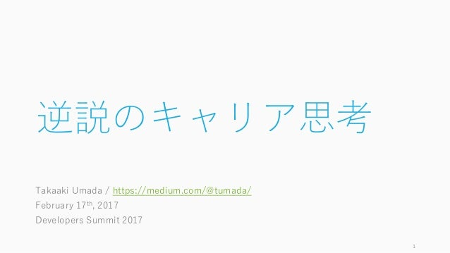 逆説のキャリア思考 Takaaki Umada / https://medium.com/@tumada/ February 17th, 2017 Developers Summit 2017 1