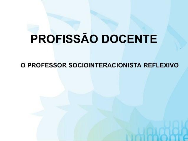 PROFISSÃO DOCENTE O PROFESSOR SOCIOINTERACIONISTA REFLEXIVO