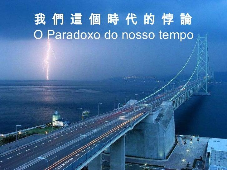 我 們 這 個 時 代 的 悖 論 O Paradoxo do nosso tempo