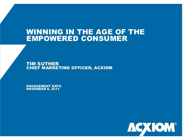 WINNING IN THE AGE OF THEEMPOWERED CONSUMERTIM SUTHERCHIEF MARKETING OFFICER, ACXIOMENGAGEMENT EXPONOVEMBER 8, 2011       ...