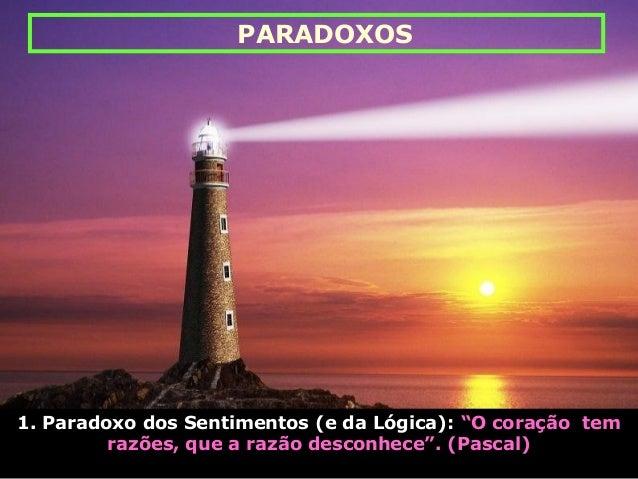 """1. Paradoxo dos Sentimentos (e da Lógica): """"O coração tem razões, que a razão desconhece"""". (Pascal) PARADOXOS"""