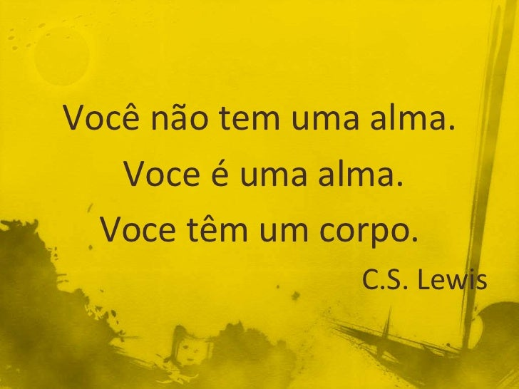 Você não tem uma alma.   Voce é uma alma.  Voce têm um corpo.                C.S. Lewis