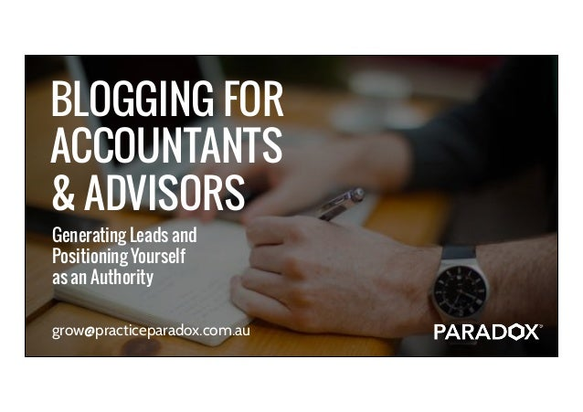 ® BLOGGING FOR ACCOUNTANTS & ADVISORS grow@practiceparadox.com.au Generating Leads and  Positioning Yourself as an Aut...
