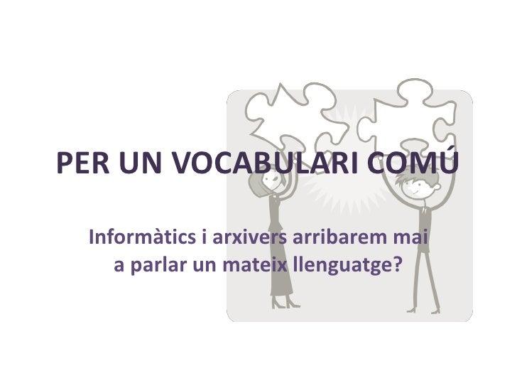 PER UN VOCABULARI COMÚ   Informàtics i arxivers arribarem mai     a parlar un mateix llenguatge?