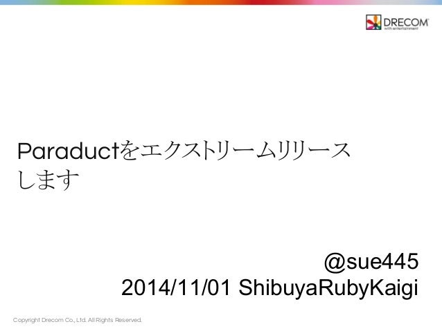 Paraduct䜢䜶䜽䝇䝖䝸䞊䝮䝸䝸䞊䝇  䛧䜎䛩  Copyright Drecom Co., Ltd. All Rights Reserved.  @sue445  2014/11/01 ShibuyaRubyKaigi