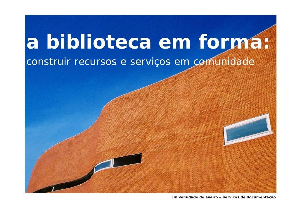 a biblioteca em forma: construir recursos e serviços em comunidade                                universidade de aveiro –...