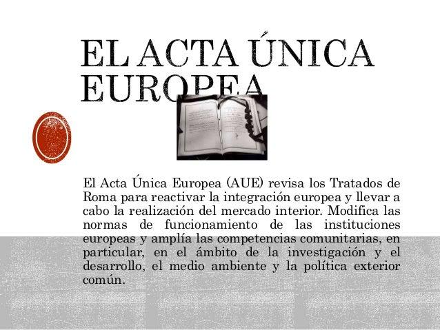 El Acta Única Europea (AUE) revisa los Tratados de Roma para reactivar la integración europea y llevar a cabo la realizaci...