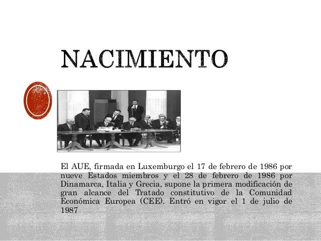 El AUE, firmada en Luxemburgo el 17 de febrero de 1986 por nueve Estados miembros y el 28 de febrero de 1986 por Dinamarca...