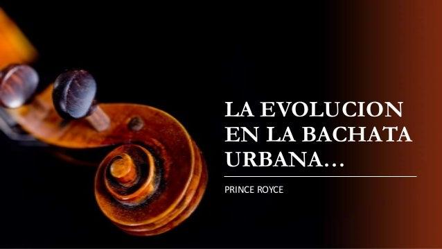 LA EVOLUCION EN LA BACHATA URBANA… PRINCE ROYCE