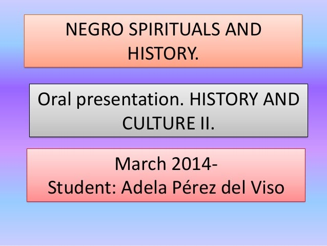 NEGRO SPIRITUALS AND HISTORY. March 2014- Student: Adela Pérez del Viso Oral presentation. HISTORY AND CULTURE II.