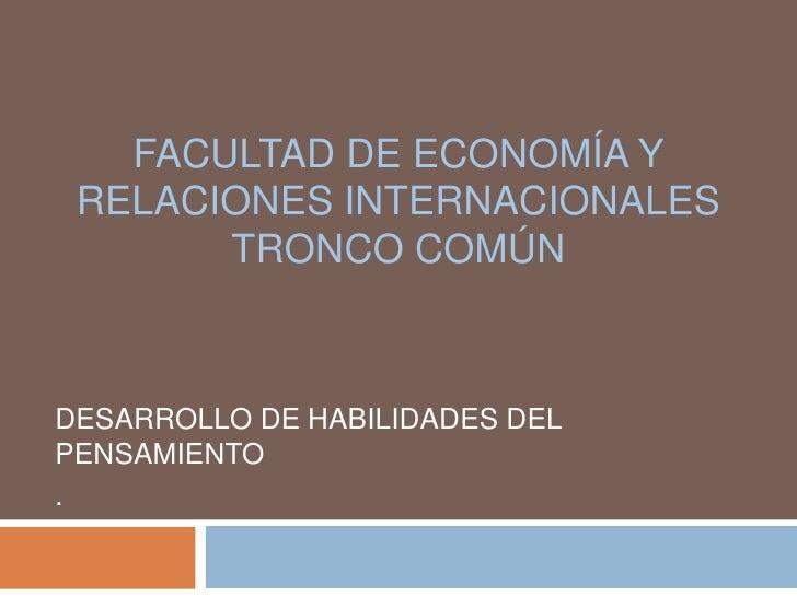 FACULTAD DE ECONOMÍA Y RELACIONES INTERNACIONALES       TRONCO COMÚNDESARROLLO DE HABILIDADES DELPENSAMIENTO.