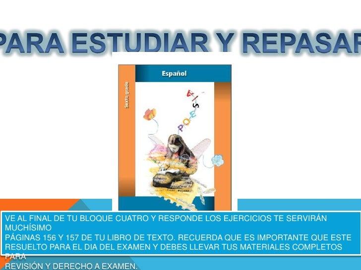 VE AL FINAL DE TU BLOQUE CUATRO Y RESPONDE LOS EJERCICIOS TE SERVIRÁNMUCHÍSIMOPÁGINAS 156 Y 157 DE TU LIBRO DE TEXTO. RECU...