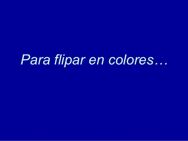 Para flipar en colores…