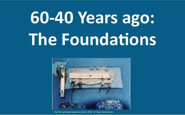 60-‐40  Years  ago:     The  Founda8ons   The  first  working  integrated  circuit,  1958.    ©...