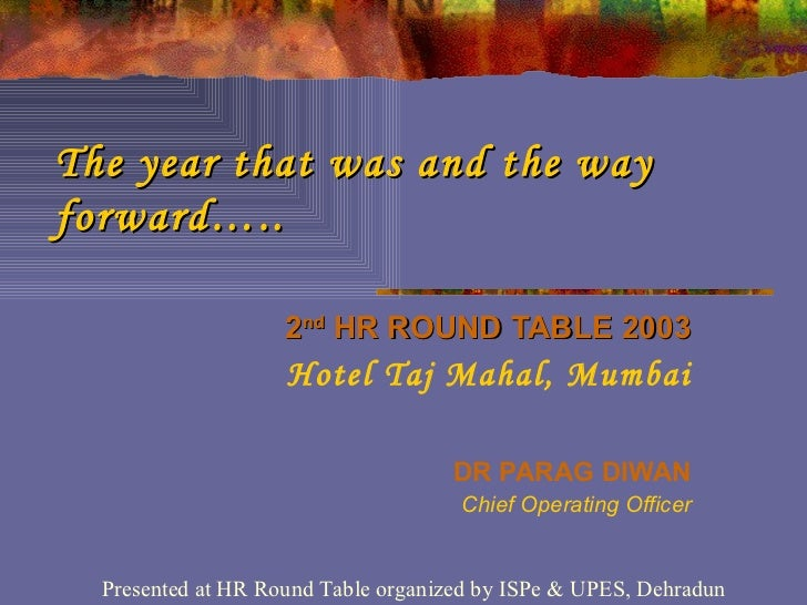 The year that was and the way forward….. 2 nd  HR ROUND TABLE 2003 Hotel Taj Mahal, Mumbai DR PARAG DIWAN Chief Operating ...