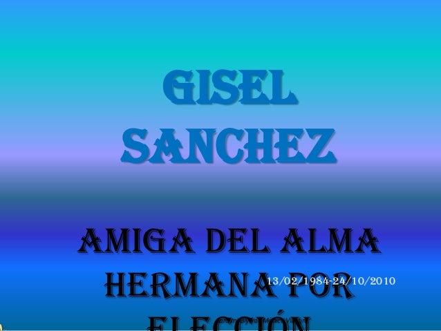 Gisel  SanchezAmiga del Alma Hermana por          13/02/1984-24/10/2010      para mi Giyo de Mónica Villagra