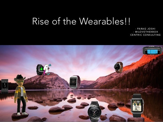 Rise of the Wearables!! - PARAG JOSHI - @ILOVETHEXBOX CENTRIC CONSULTING