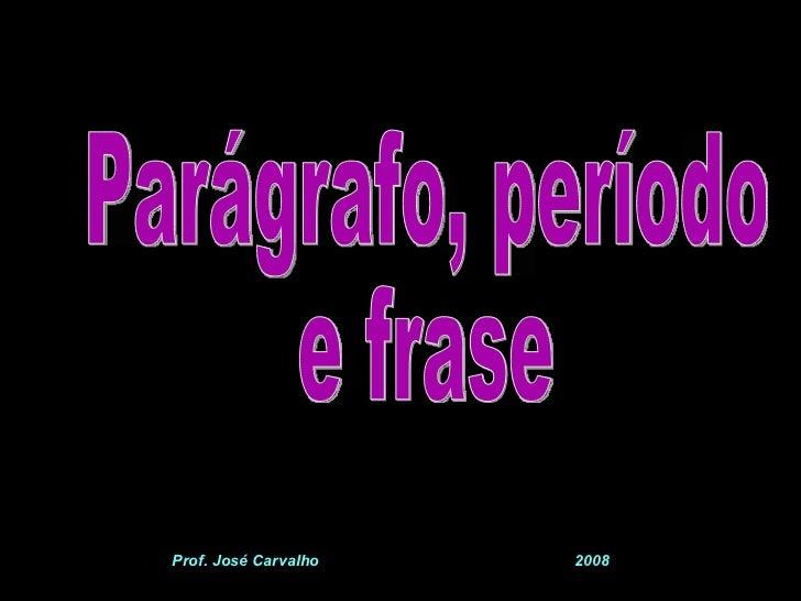 Parágrafo, período e frase Prof. José Carvalho  2008