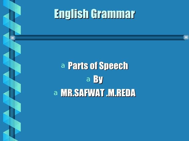 English Grammar <ul><li>Parts of Speech </li></ul><ul><li>By </li></ul><ul><li>MR.SAFWAT .M.REDA </li></ul>