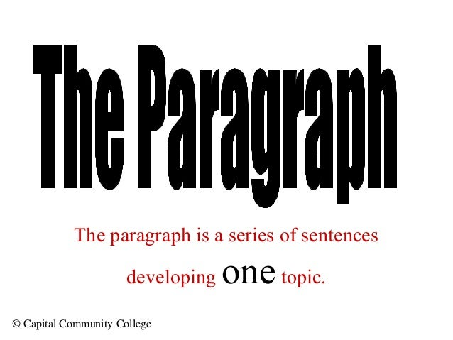 © Capital Community College The paragraph is a series of sentences developing onetopic.