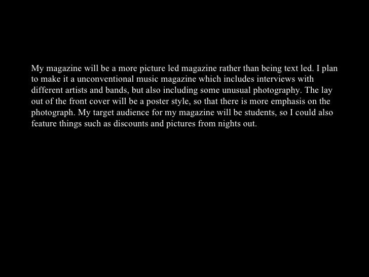 My magazine will be a more picture led magazine rather than being text led. I plan to make it a unconventional music magaz...