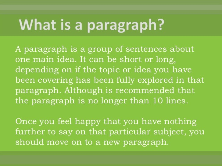 A paragraph is a group of sentences aboutone main idea. It can be short or long,depending on if the topic or idea you have...