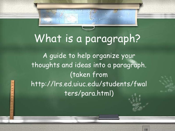 What is a paragraph? A guide to help organize your thoughts and ideas into a paragraph. (taken from http://lrs.ed.uiuc.edu...