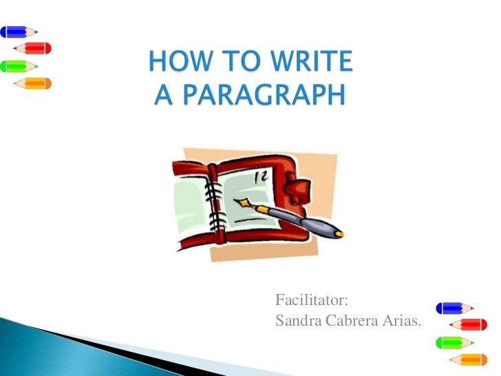 HOW TO WRITE A PARAGRAPH<br />Facilitator:    <br />Sandra Cabrera Arias.<br />