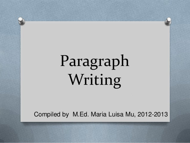 Paragraph Writing Compiled by M.Ed. Maria Luisa Mu, 2012-2013