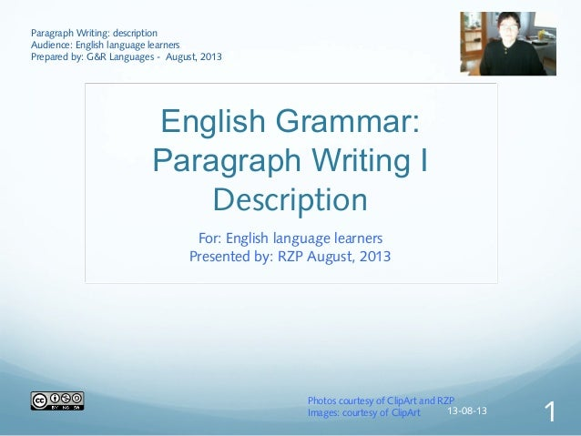 English Grammar: Paragraph Writing I Description For: English language learners Presented by: RZP August, 2013 Paragraph W...