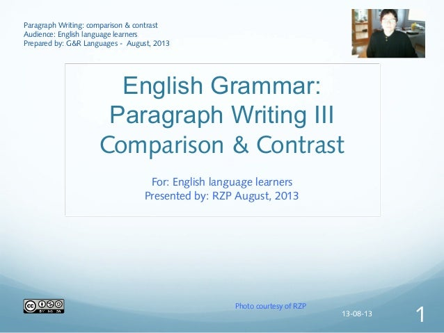 English Grammar: Paragraph Writing III Comparison & Contrast For: English language learners Presented by: RZP August, 2013...