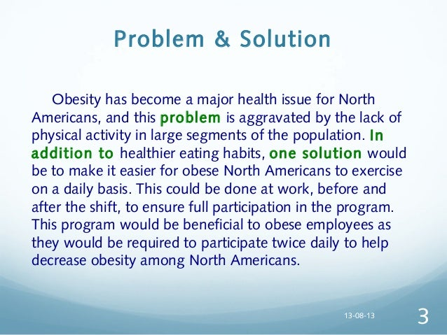 problem solution essay about obesity The world health organization estimates that levels of obesity worldwide have   the main contributing factors and possible solutions to tackle the obesity crisis   the increased prevalence of obesity has led to major health care issues in.
