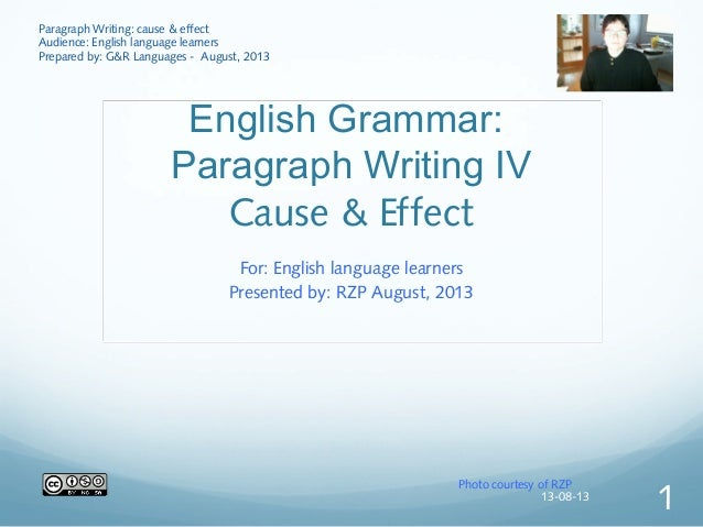English Grammar: Paragraph Writing IV Cause & Effect For: English language learners Presented by: RZP August, 2013 Photo c...
